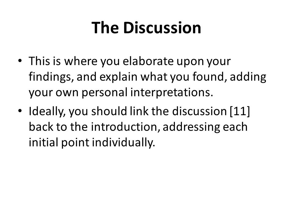 The Discussion This is where you elaborate upon your findings, and explain what you found, adding your own personal interpretations.