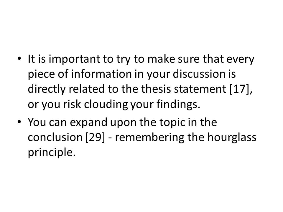It is important to try to make sure that every piece of information in your discussion is directly related to the thesis statement [17], or you risk clouding your findings.