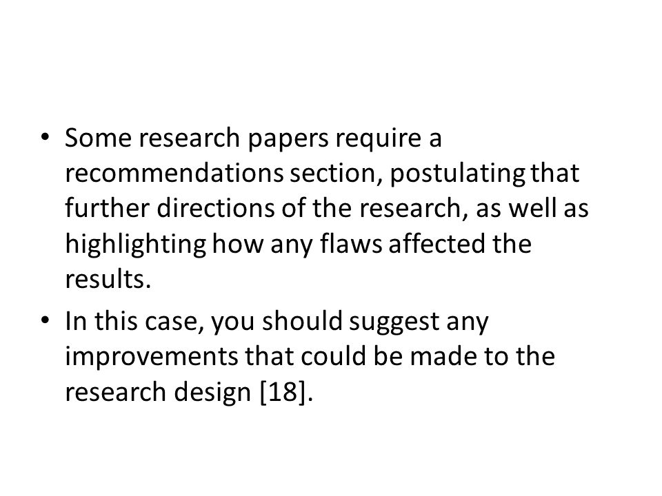 Some research papers require a recommendations section, postulating that further directions of the research, as well as highlighting how any flaws affected the results.