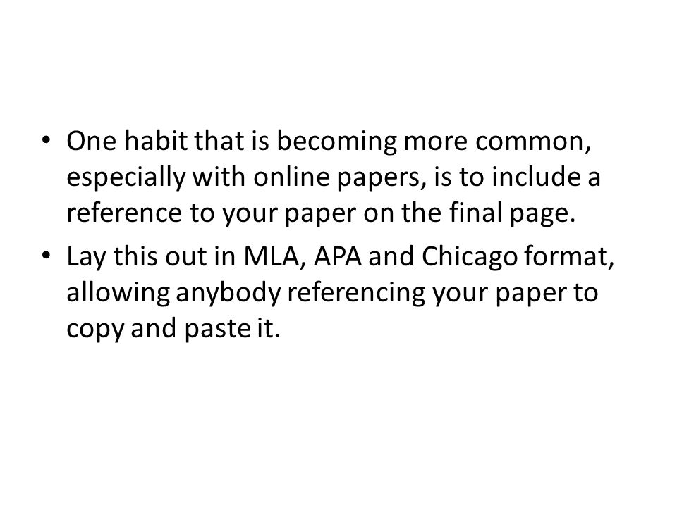 One habit that is becoming more common, especially with online papers, is to include a reference to your paper on the final page.