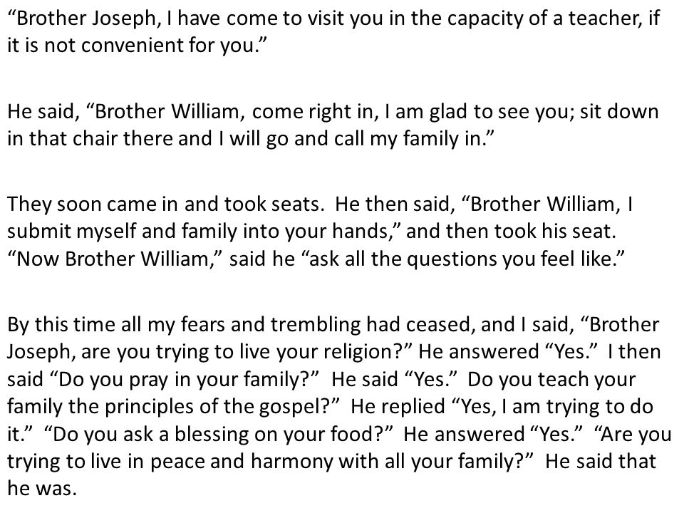 Brother Joseph, I have come to visit you in the capacity of a teacher, if it is not convenient for you. He said, Brother William, come right in, I am glad to see you; sit down in that chair there and I will go and call my family in. They soon came in and took seats.