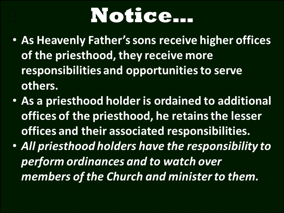Notice… As Heavenly Father's sons receive higher offices of the priesthood, they receive more responsibilities and opportunities to serve others.