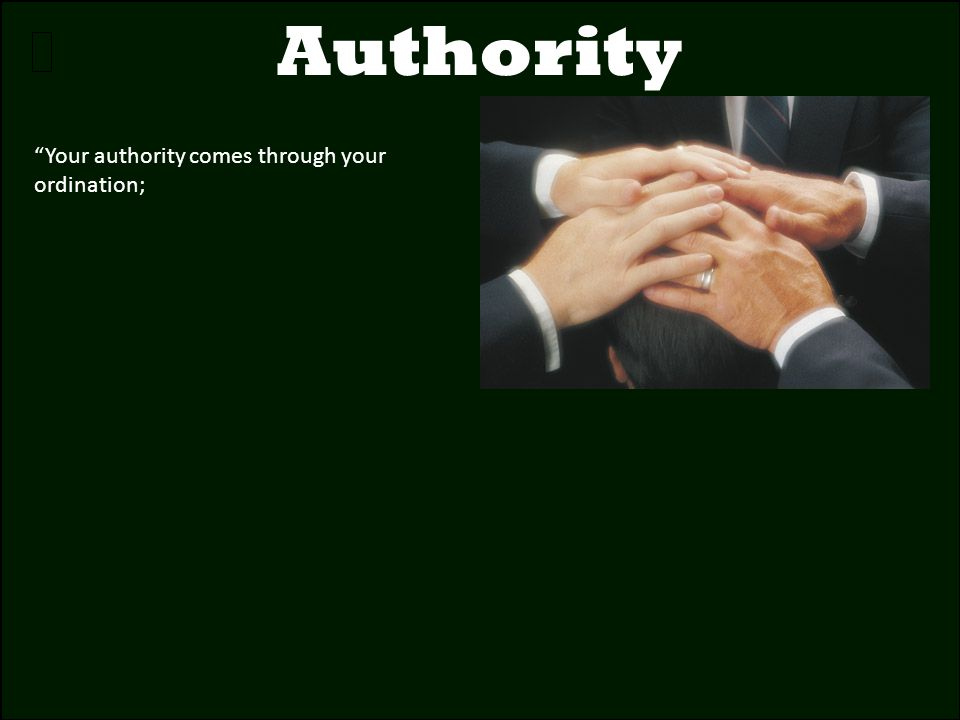 Authority Your authority comes through your ordination;