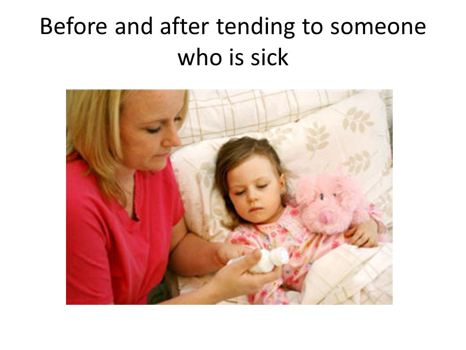 Before and after tending to someone who is sick