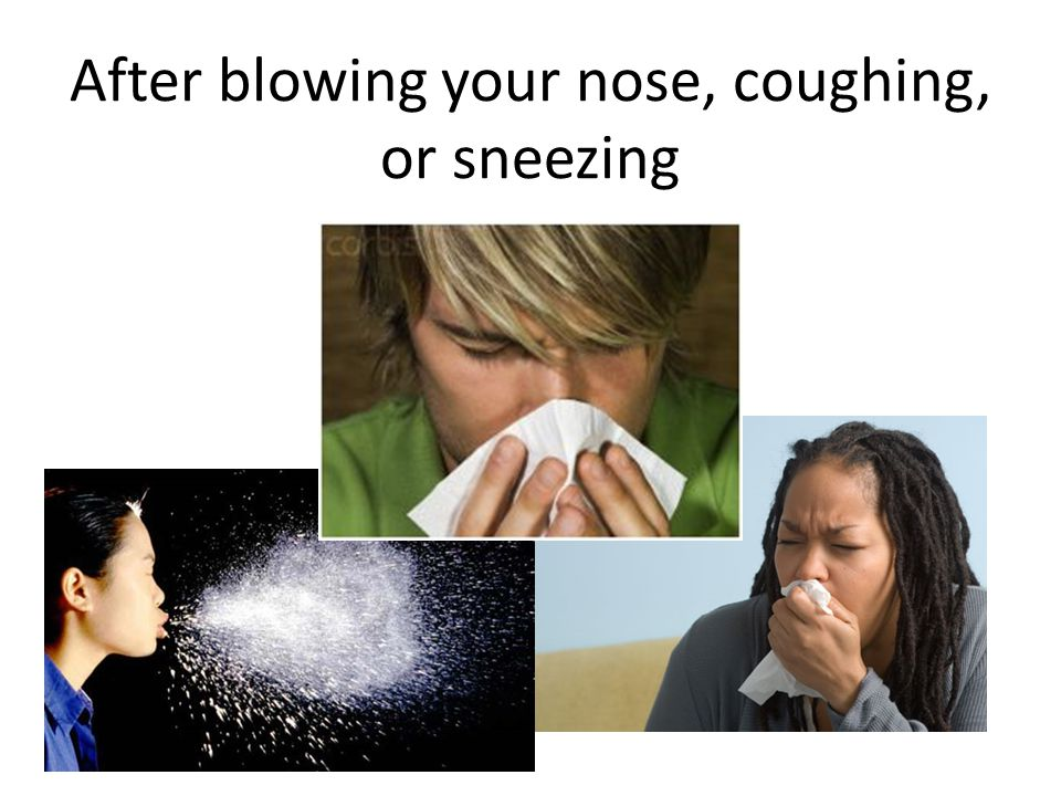 After blowing your nose, coughing, or sneezing