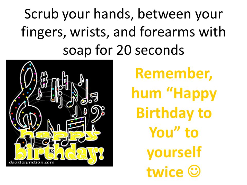 Remember, hum Happy Birthday to You to yourself twice 