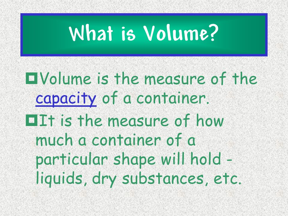 What is Volume Volume is the measure of the capacity of a container.