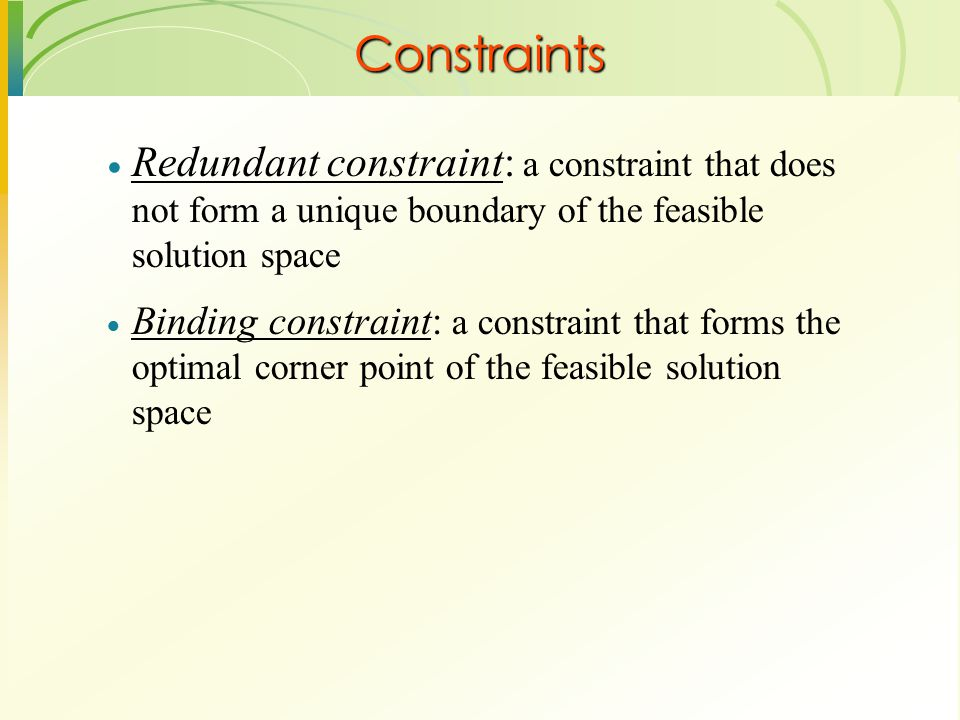 Constraints Redundant constraint: a constraint that does not form a unique boundary of the feasible solution space.