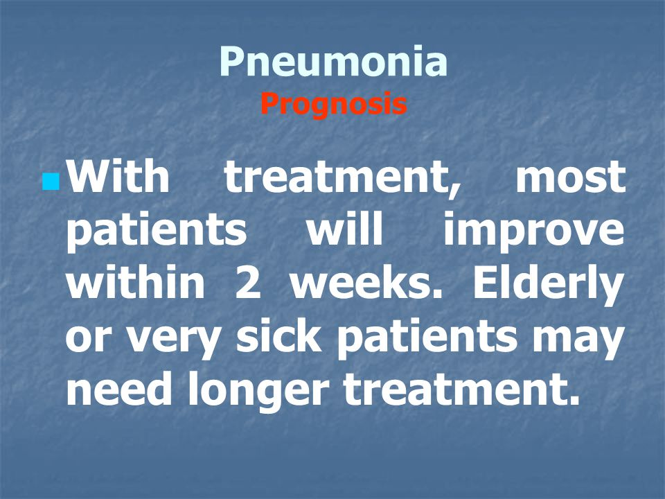 Pneumonia Prognosis With treatment, most patients will improve within 2 weeks.