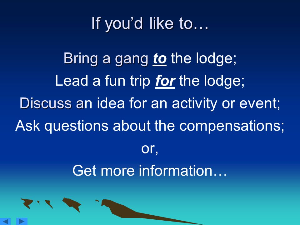 If you'd like to… Bring a gang to the lodge; Lead a fun trip for the lodge; Discuss an idea for an activity or event; Ask questions about the compensations; or, Get more information…