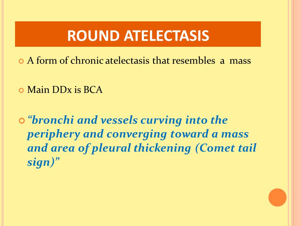 ROUND ATELECTASIS A form of chronic atelectasis that resembles a mass. Main DDx is BCA.