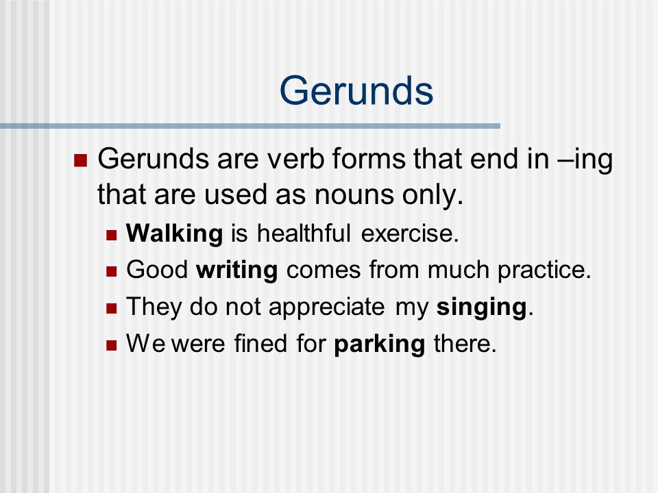 Gerunds Gerunds are verb forms that end in –ing that are used as nouns only. Walking is healthful exercise.
