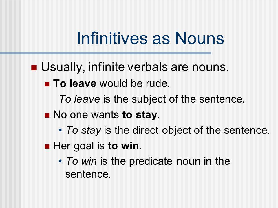 Infinitives as Nouns Usually, infinite verbals are nouns.