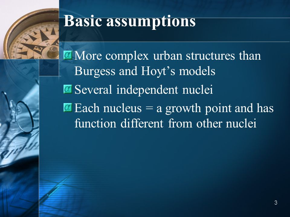 Basic assumptions More complex urban structures than Burgess and Hoyt's models. Several independent nuclei.