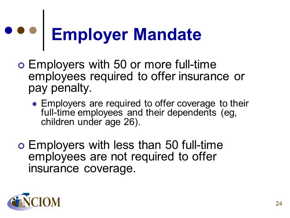 Employer Mandate Employers with 50 or more full-time employees required to offer insurance or pay penalty.