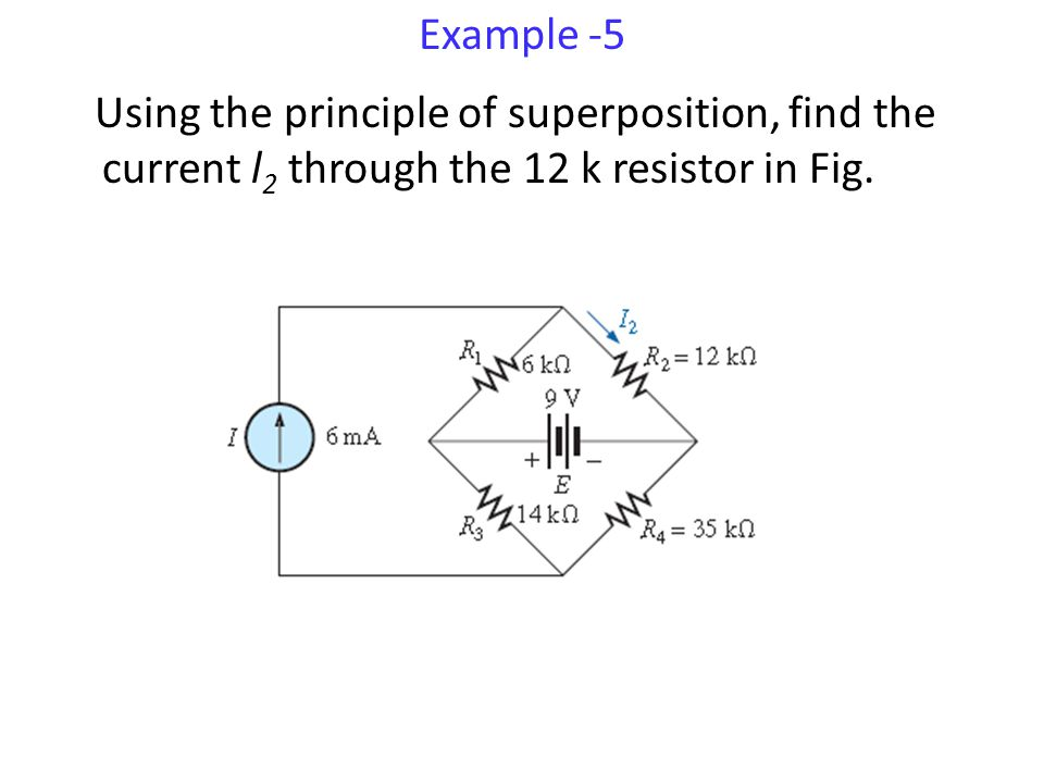 Example -5 Using the principle of superposition, find the current l2 through the 12 k resistor in Fig.