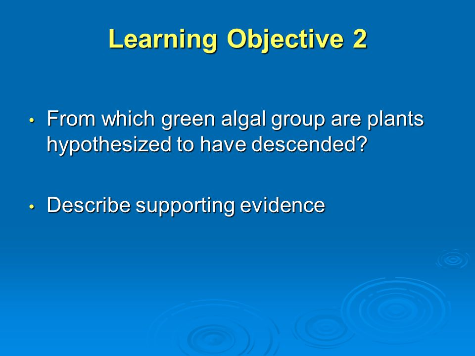 Learning Objective 2 From which green algal group are plants hypothesized to have descended.