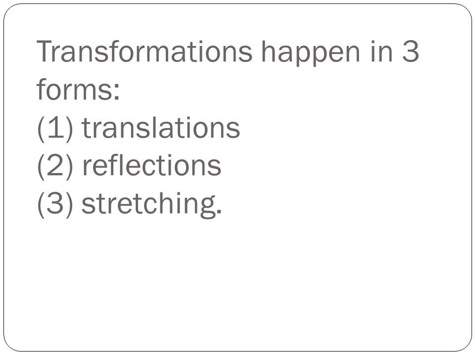 Transformations happen in 3 forms: (1) translations (2) reflections (3) stretching.