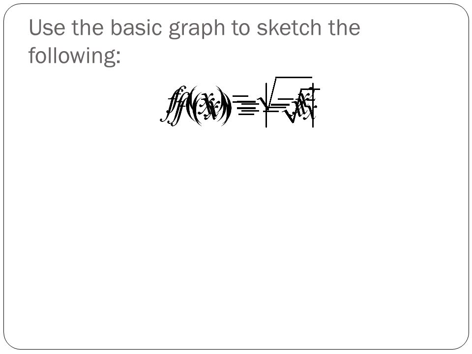 Use the basic graph to sketch the following: