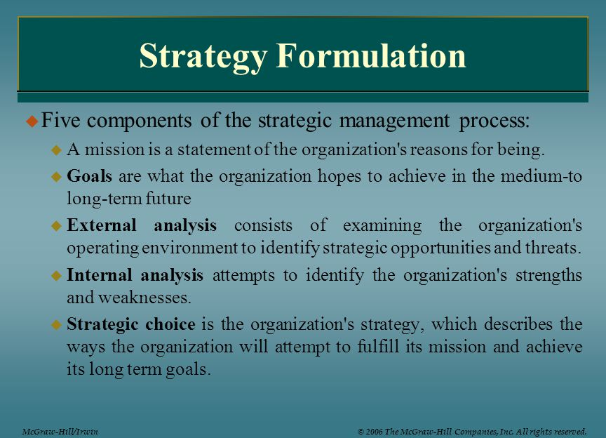 Strategy Formulation Five components of the strategic management process: A mission is a statement of the organization s reasons for being.
