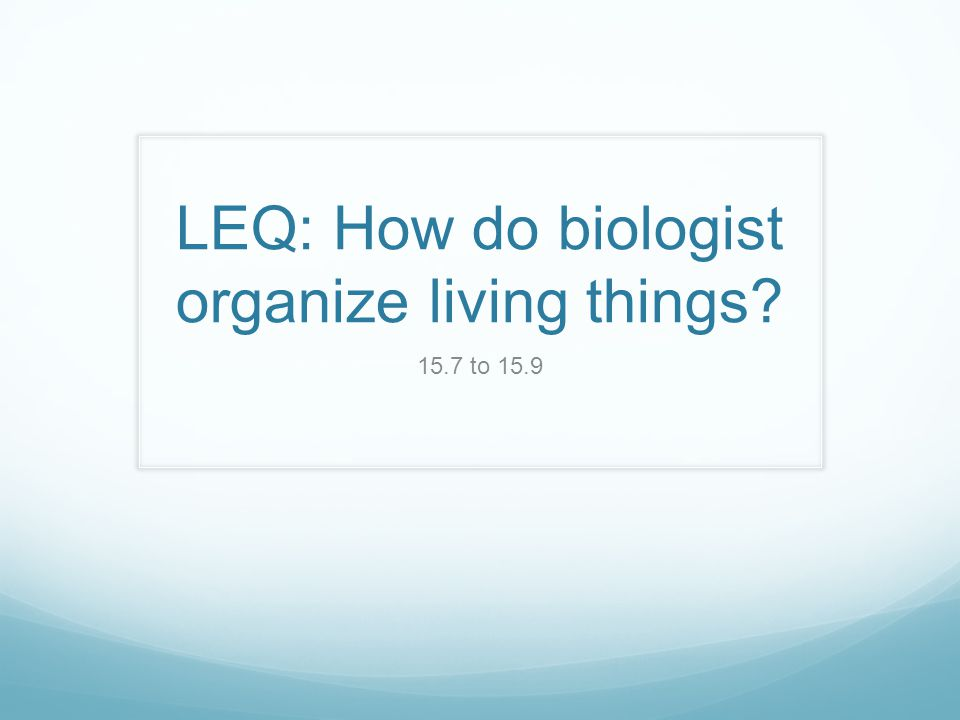 LEQ: How do biologist organize living things