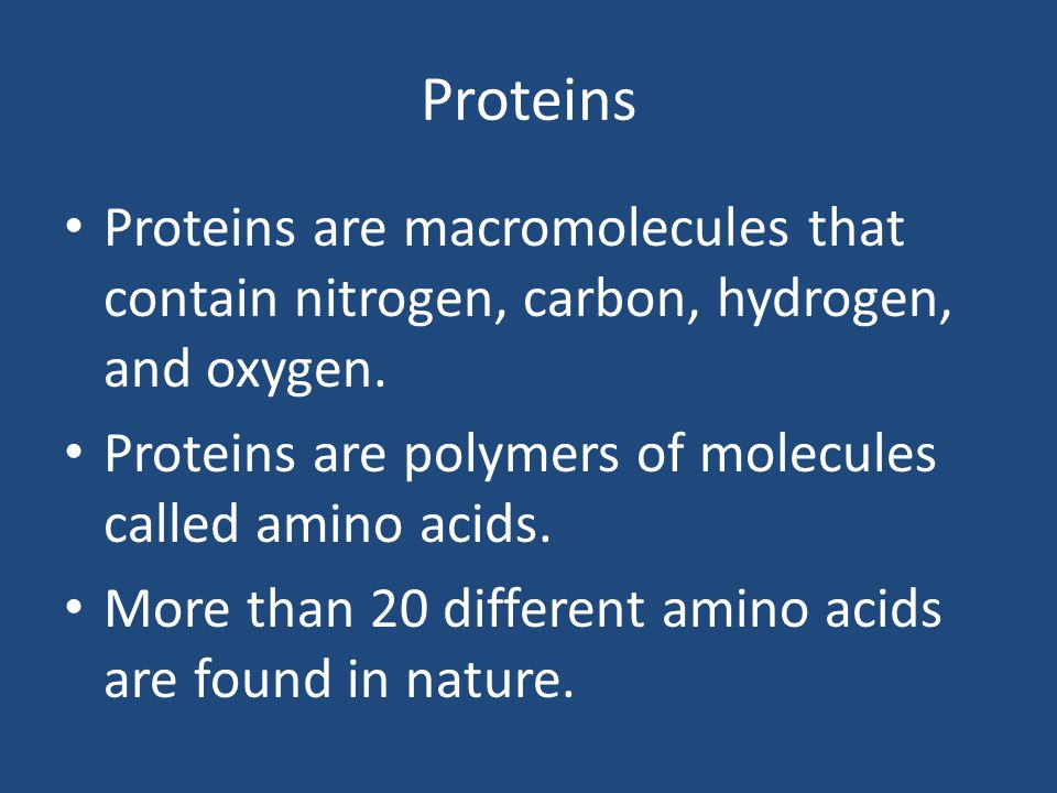 Proteins Proteins are macromolecules that contain nitrogen, carbon, hydrogen, and oxygen. Proteins are polymers of molecules called amino acids.