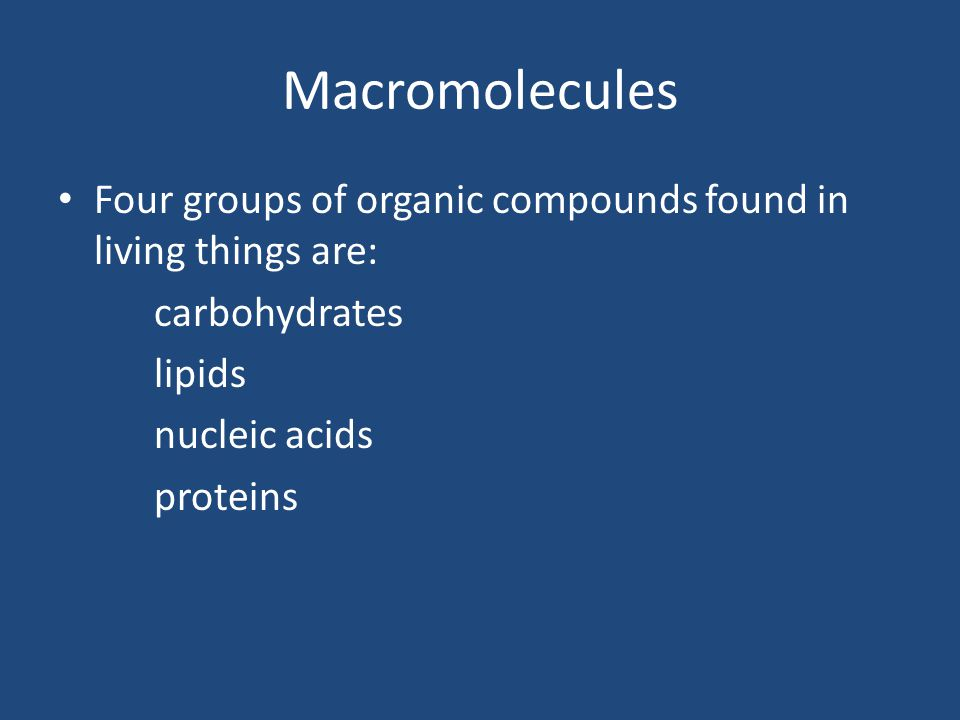 Macromolecules Four groups of organic compounds found in living things are: carbohydrates. lipids.