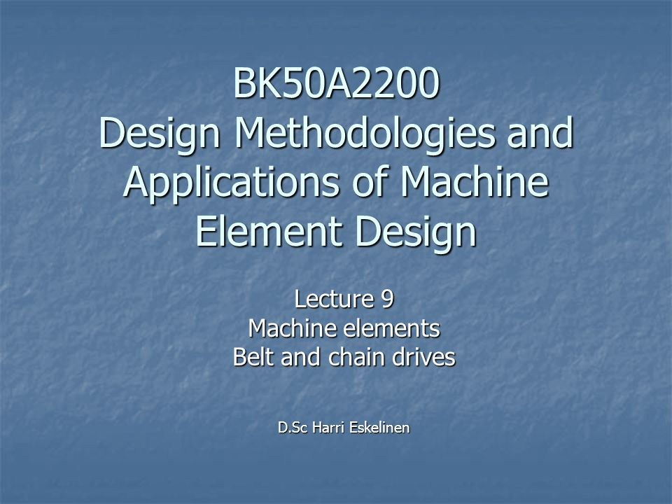 Lecture 9 Machine elements Belt and chain drives D.Sc Harri Eskelinen