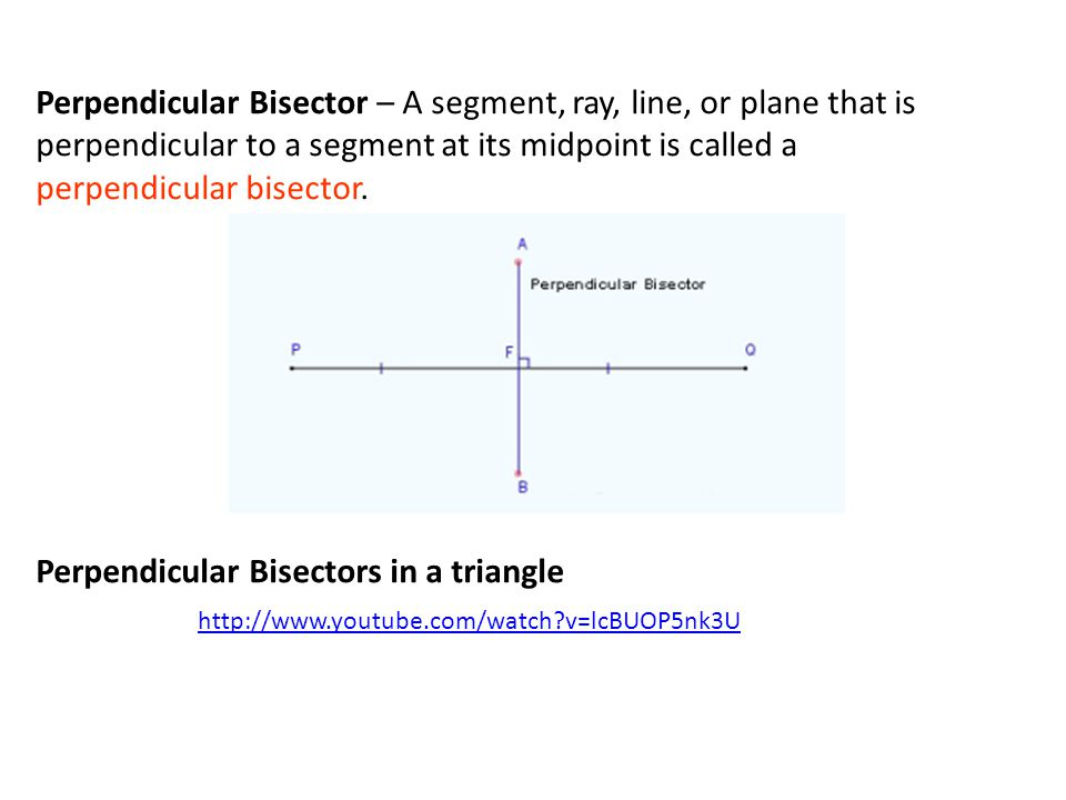 Perpendicular Bisector – A segment, ray, line, or plane that is