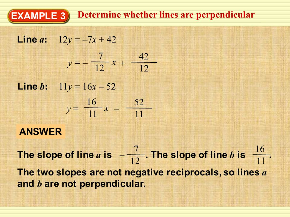 EXAMPLE 3 Determine whether lines are perpendicular. Line a: 12y = –7x y = – x