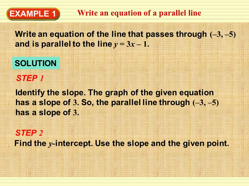 EXAMPLE 1 Write an equation of a parallel line. Write an equation of the line that passes through (–3, –5) and is parallel to the line y = 3x – 1.