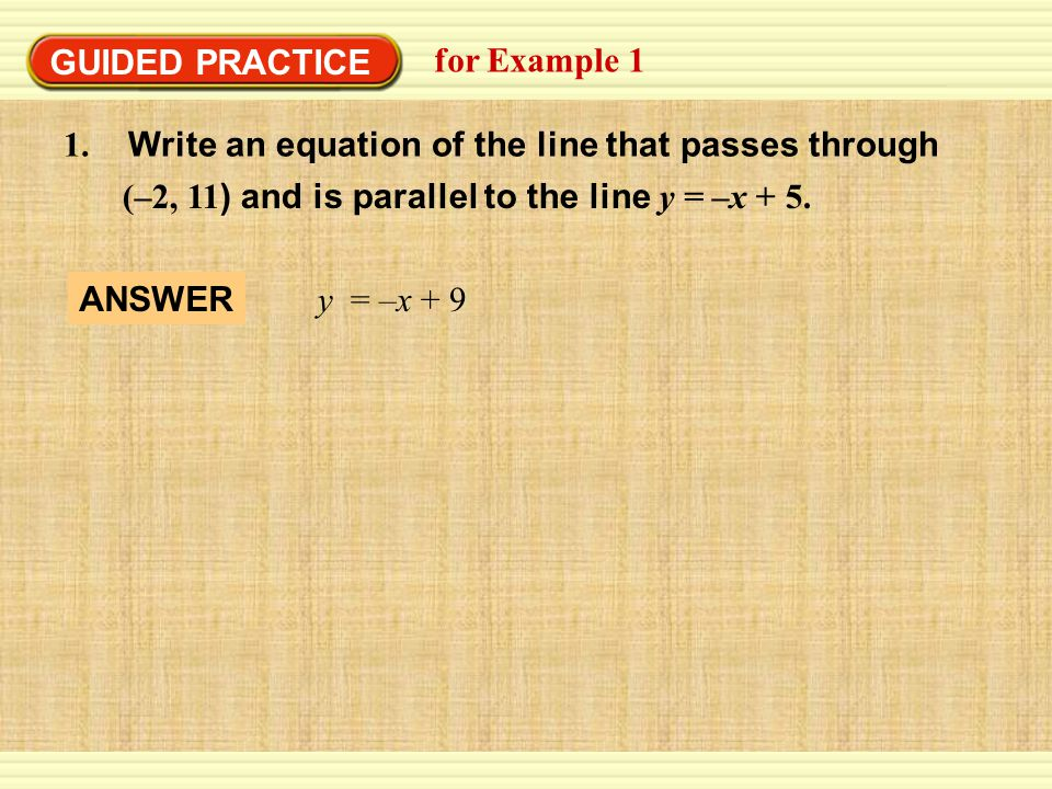 GUIDED PRACTICE for Example Write an equation of the line that passes through. (–2, 11) and is parallel to the line y = –x + 5.