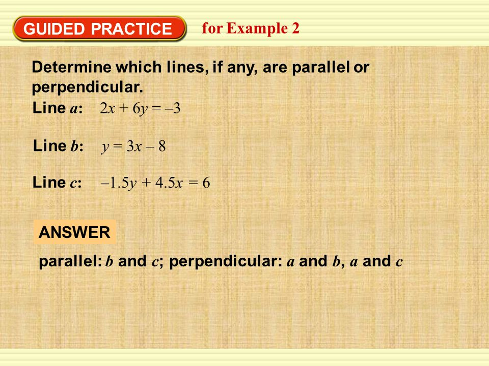 GUIDED PRACTICE for Example 2. Determine which lines, if any, are parallel or perpendicular. Line a: 2x + 6y = –3.