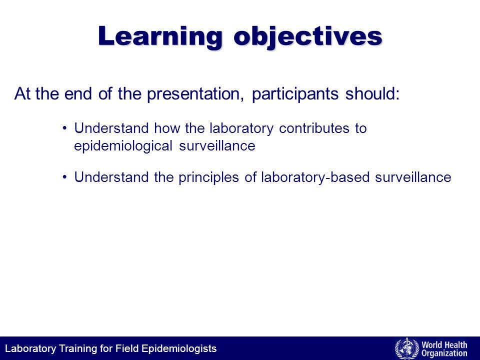 Learning objectives At the end of the presentation, participants should: Understand how the laboratory contributes to epidemiological surveillance.