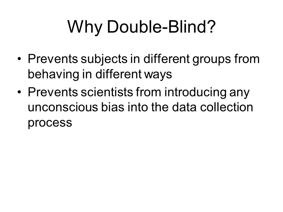 Why Double-Blind Prevents subjects in different groups from behaving in different ways.