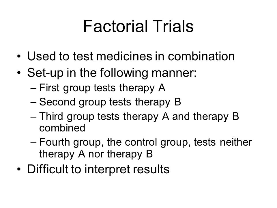 Factorial Trials Used to test medicines in combination