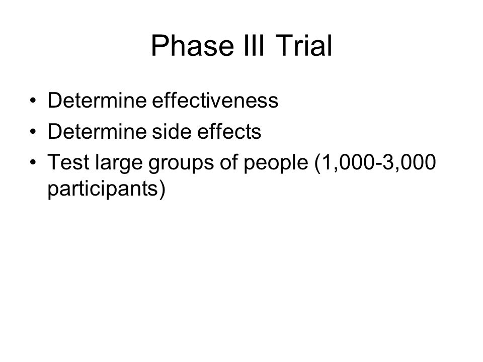 Phase III Trial Determine effectiveness Determine side effects