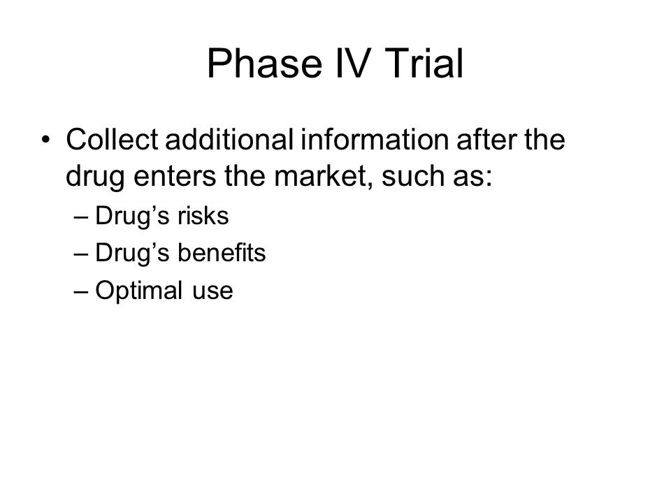 Phase IV Trial Collect additional information after the drug enters the market, such as: Drug's risks.