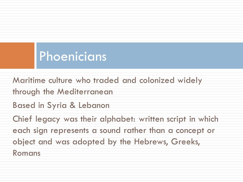 Phoenicians Maritime culture who traded and colonized widely through the Mediterranean. Based in Syria & Lebanon.