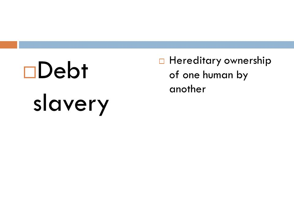 Debt slavery Hereditary ownership of one human by another