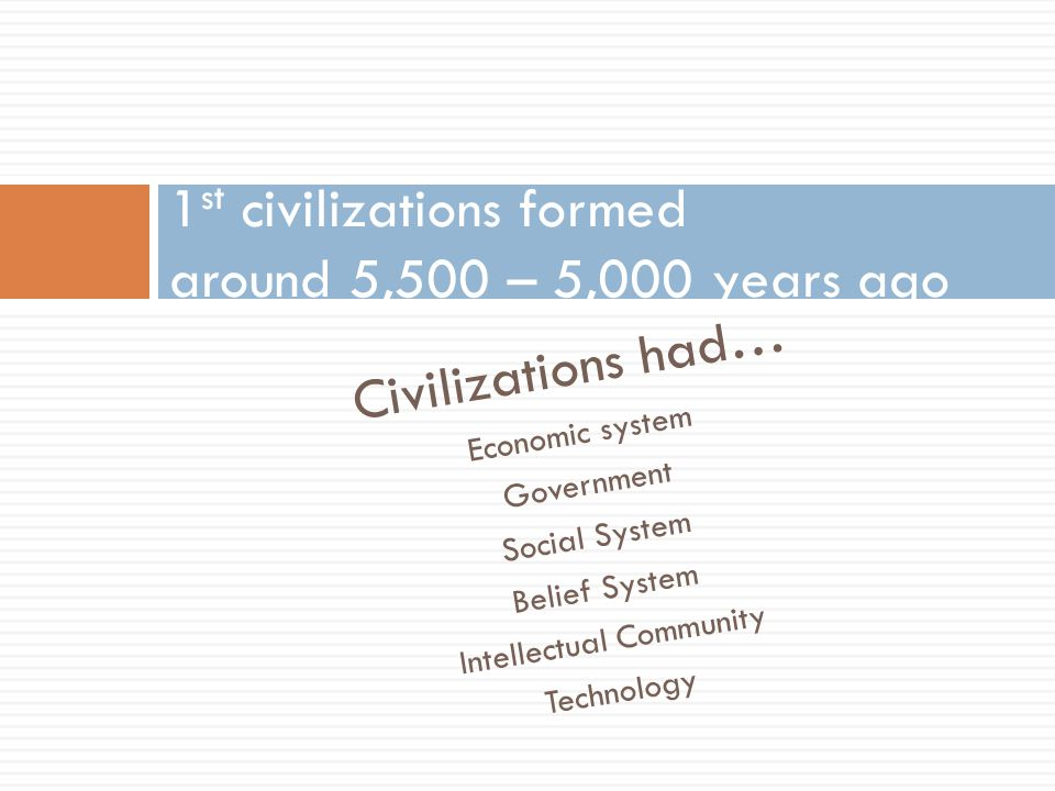 1st civilizations formed around 5,500 – 5,000 years ago