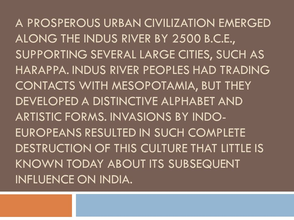 A prosperous urban civilization emerged along the Indus River by 2500 B.C.E., supporting several large cities, such as Harappa.