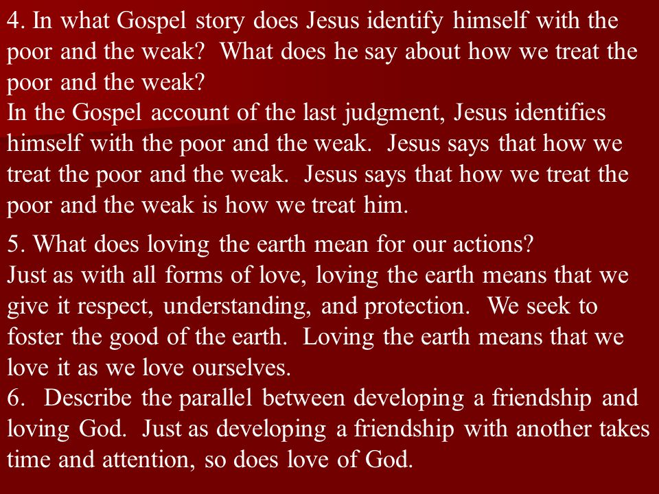 4. In what Gospel story does Jesus identify himself with the poor and the weak What does he say about how we treat the