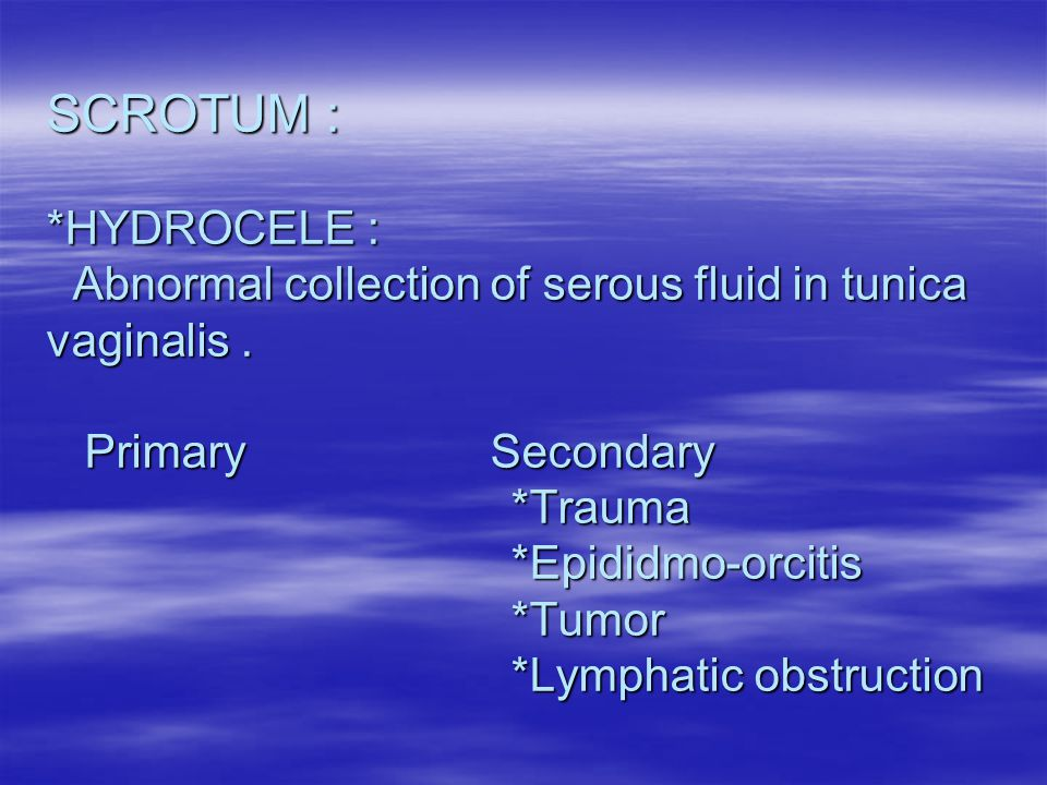 SCROTUM : *HYDROCELE : Abnormal collection of serous fluid in tunica vaginalis .