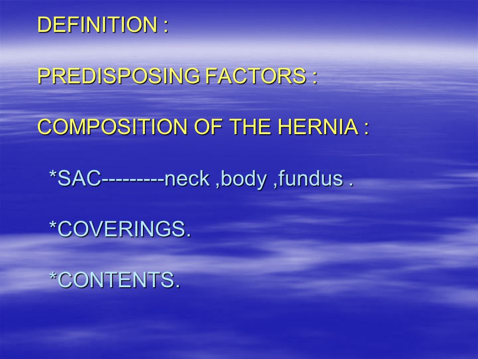 DEFINITION : PREDISPOSING FACTORS : COMPOSITION OF THE HERNIA :