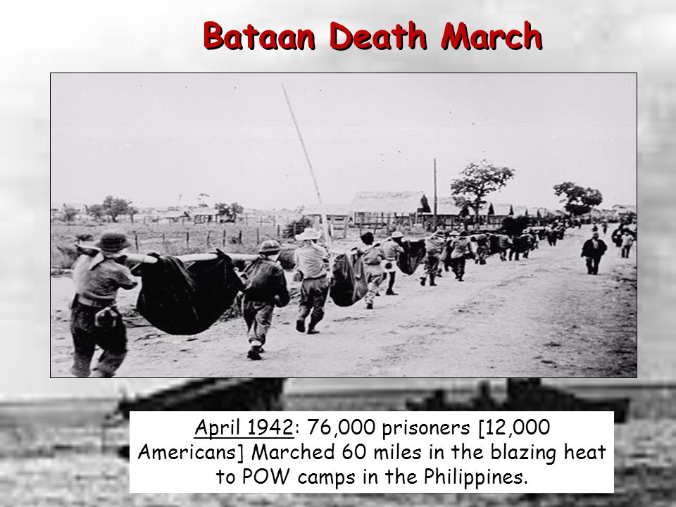 Bataan Death March April 1942: 76,000 prisoners [12,000 Americans] Marched 60 miles in the blazing heat to POW camps in the Philippines.
