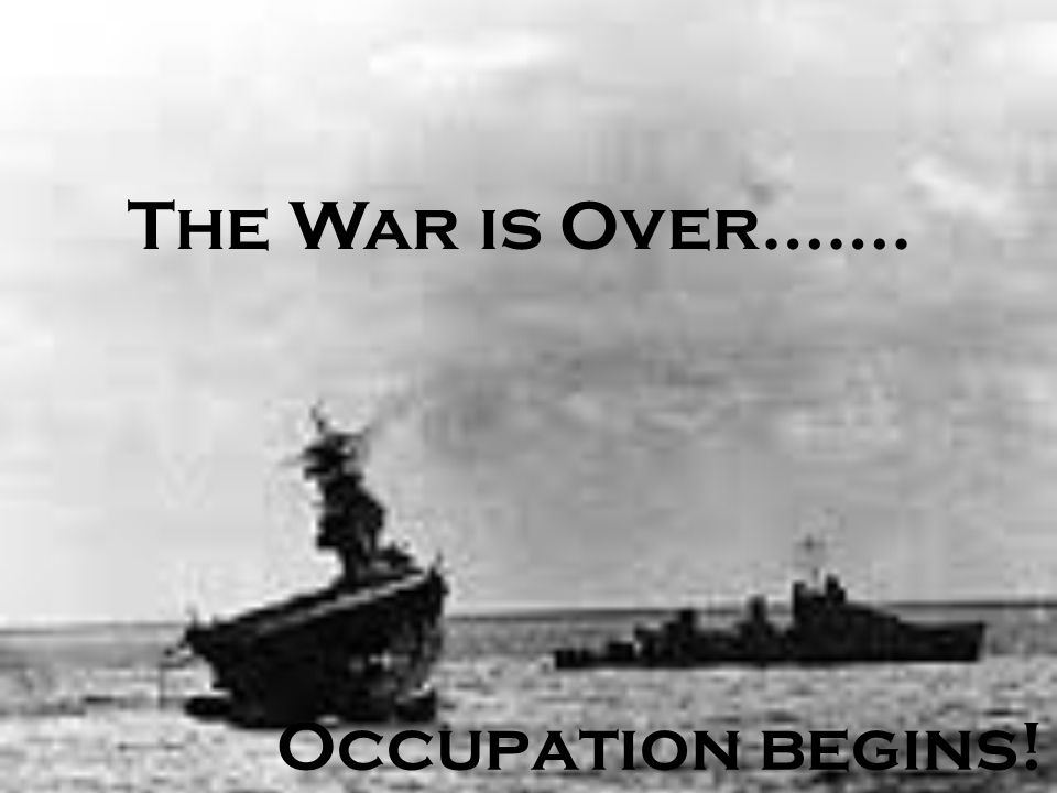 The War is Over……. Occupation begins!