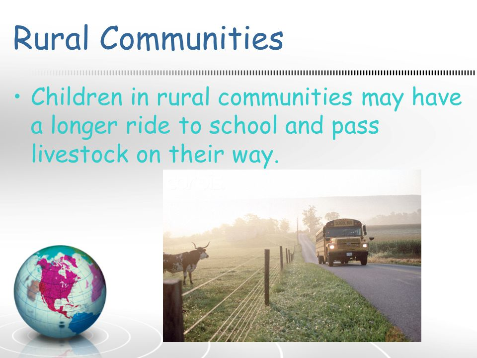 Rural Communities Children in rural communities may have a longer ride to school and pass livestock on their way.