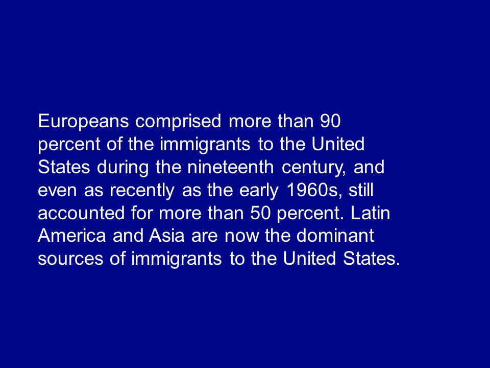 Europeans comprised more than 90 percent of the immigrants to the United States during the nineteenth century, and even as recently as the early 1960s, still accounted for more than 50 percent.