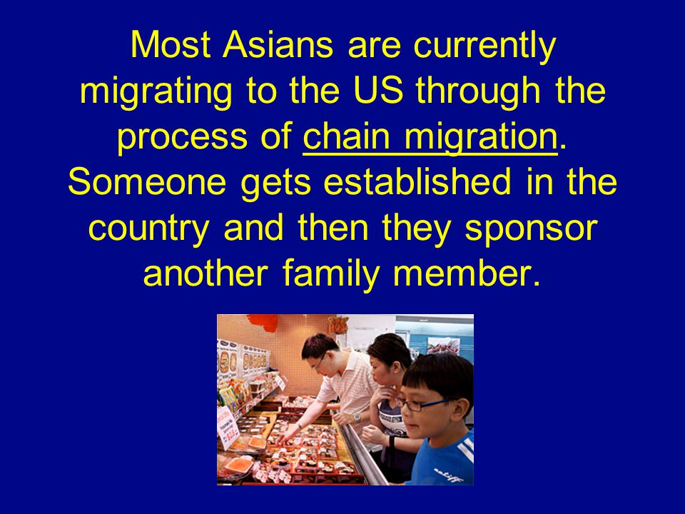 Most Asians are currently migrating to the US through the process of chain migration.